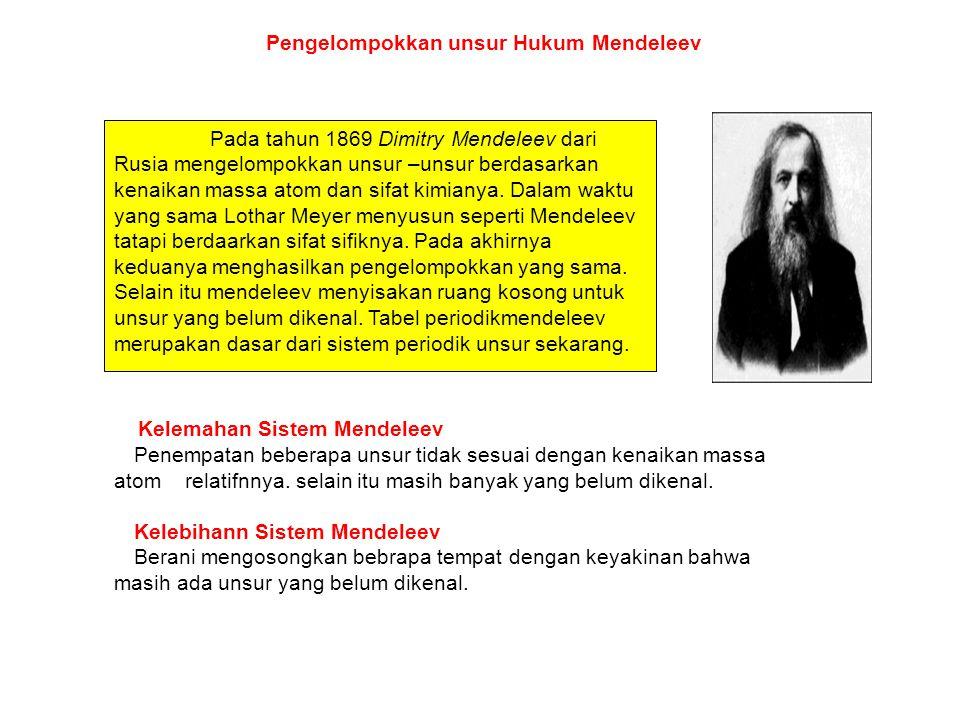 Pada tahun 1869 Dimitry Mendeleev dari Rusia mengelompokkan unsur –unsur berdasarkan kenaikan massa atom dan sifat kimianya. Dalam waktu yang sama Lot