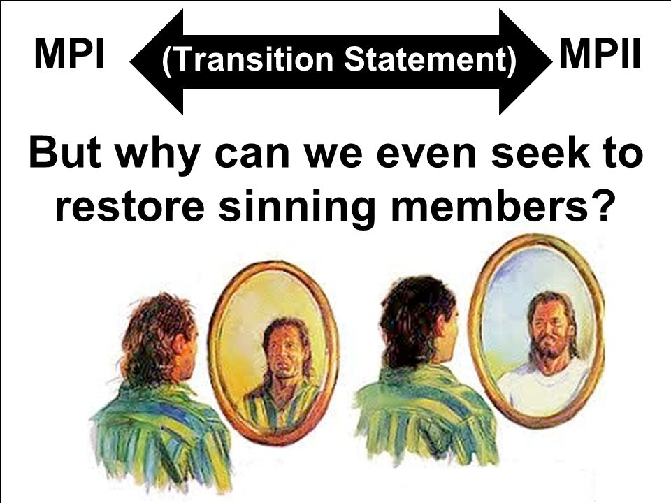 (Transition Statement) But why can we even seek to restore sinning members? MPIIMPI