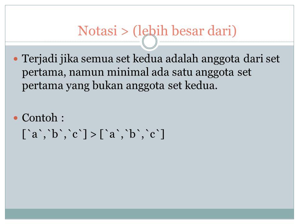 Notasi >= (lebih besar atau sama dari) Terjadi jika anggota set kedua merupakan subset dari set pertama. Contoh : [`a`,`b`,`c`,`d`,`e`]>=[`a`,`b`,`c`]