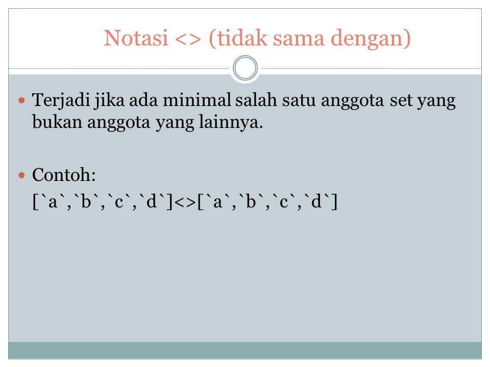 Notasi = (sama dengan) Terjadi jika kedua set sama persis. Baik anggota dari jumlah anggota harus sama. Contoh : [`a`,`b`,`c`] = [`a`,`b`,`c`]