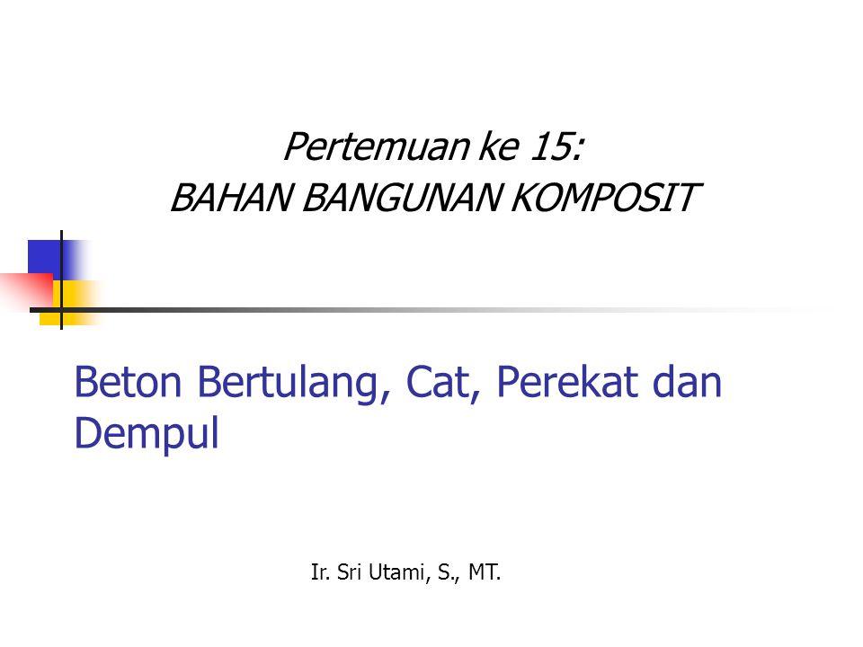 Beton Bertulang, Cat, Perekat dan Dempul Pertemuan ke 15: BAHAN BANGUNAN KOMPOSIT Ir. Sri Utami, S., MT.