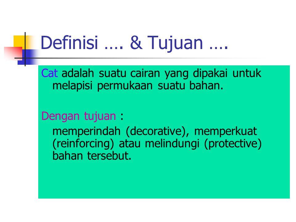 Definisi …. & Tujuan …. Cat adalah suatu cairan yang dipakai untuk melapisi permukaan suatu bahan. Dengan tujuan : memperindah (decorative), memperkua