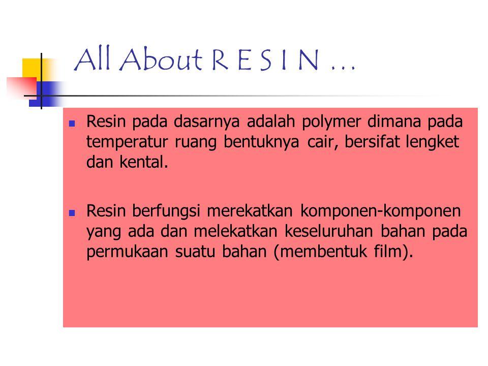 All About R E S I N … Resin pada dasarnya adalah polymer dimana pada temperatur ruang bentuknya cair, bersifat lengket dan kental. Resin berfungsi mer