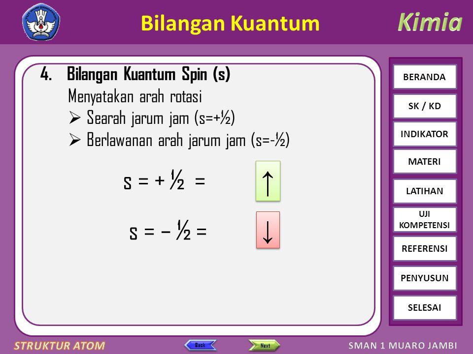 Click to edit Master text styles – Second level Third level – Fourth level » Fifth level BERANDA SK / KD INDIKATOR MATERI LATIHAN REFERENSI PENYUSUN SELESAI UJI KOMPETENSI Next Back Bilangan Kuantum 4.Bilangan Kuantum Spin (s) Menyatakan arah rotasi  Searah jarum jam (s=+½)  Berlawanan arah jarum jam (s=-½) s = + ½ = ↑ ↑ s = – ½ = ↓ ↓