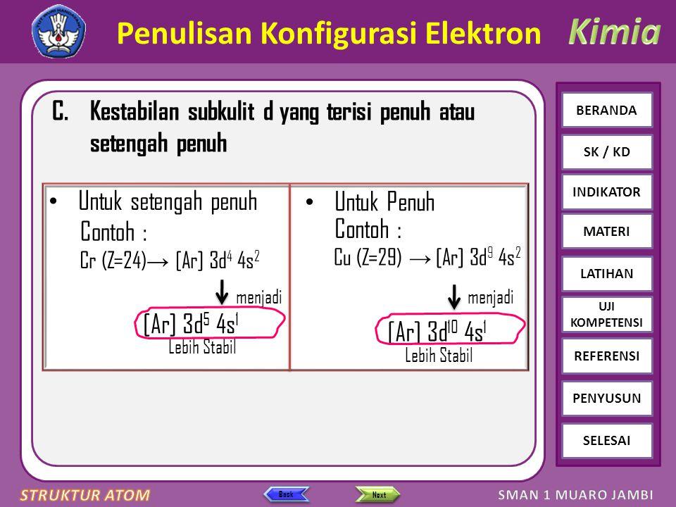 Click to edit Master text styles – Second level Third level – Fourth level » Fifth level BERANDA SK / KD INDIKATOR MATERI LATIHAN REFERENSI PENYUSUN SELESAI UJI KOMPETENSI Next Back Penulisan Konfigurasi Elektron C.Kestabilan subkulit d yang terisi penuh atau setengah penuh menjadi [Ar] 3d 5 4s 1 menjadi [Ar] 3d 10 4s 1 Lebih Stabil Untuk Penuh Untuk setengah penuh Contoh : Cr (Z=24) → [Ar] 3d 4 4s 2 Contoh : Cu (Z=29) → [Ar] 3d 9 4s 2