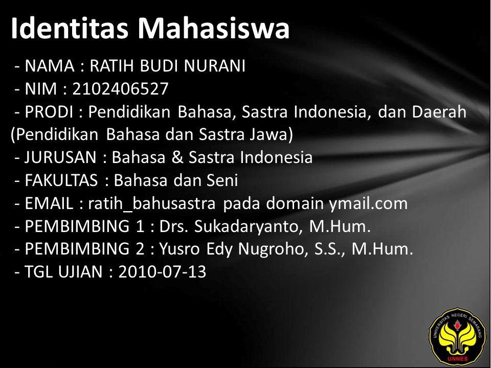 Identitas Mahasiswa - NAMA : RATIH BUDI NURANI - NIM : 2102406527 - PRODI : Pendidikan Bahasa, Sastra Indonesia, dan Daerah (Pendidikan Bahasa dan Sastra Jawa) - JURUSAN : Bahasa & Sastra Indonesia - FAKULTAS : Bahasa dan Seni - EMAIL : ratih_bahusastra pada domain ymail.com - PEMBIMBING 1 : Drs.