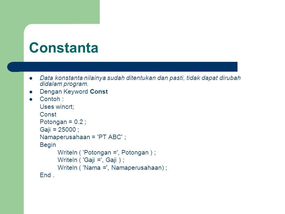 Constanta Data konstanta nilainya sudah ditentukan dan pasti, tidak dapat dirubah didalam program. Dengan Keyword Const Contoh : Uses wincrt; Const Po