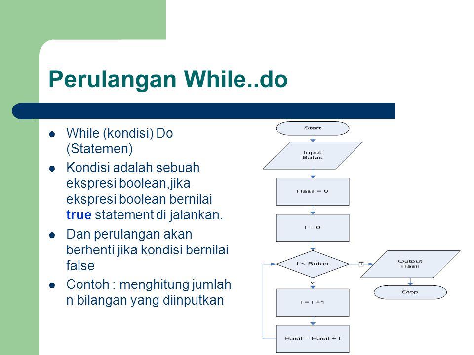 Perulangan While..do While (kondisi) Do (Statemen) Kondisi adalah sebuah ekspresi boolean,jika ekspresi boolean bernilai true statement di jalankan. D