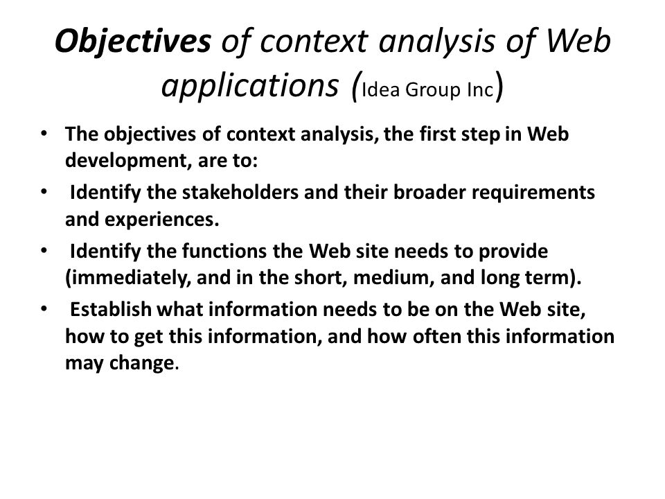 Objectives of context analysis of Web applications ( Idea Group Inc ) The objectives of context analysis, the first step in Web development, are to: Identify the stakeholders and their broader requirements and experiences.