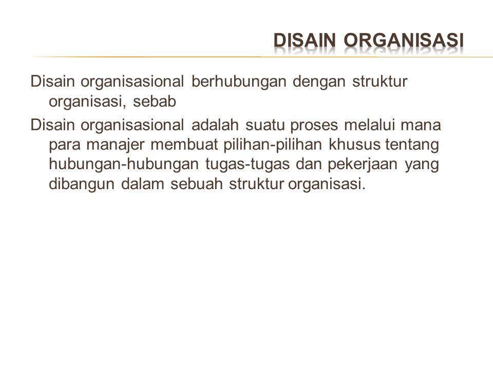 Disain organisasional berhubungan dengan struktur organisasi, sebab Disain organisasional adalah suatu proses melalui mana para manajer membuat piliha