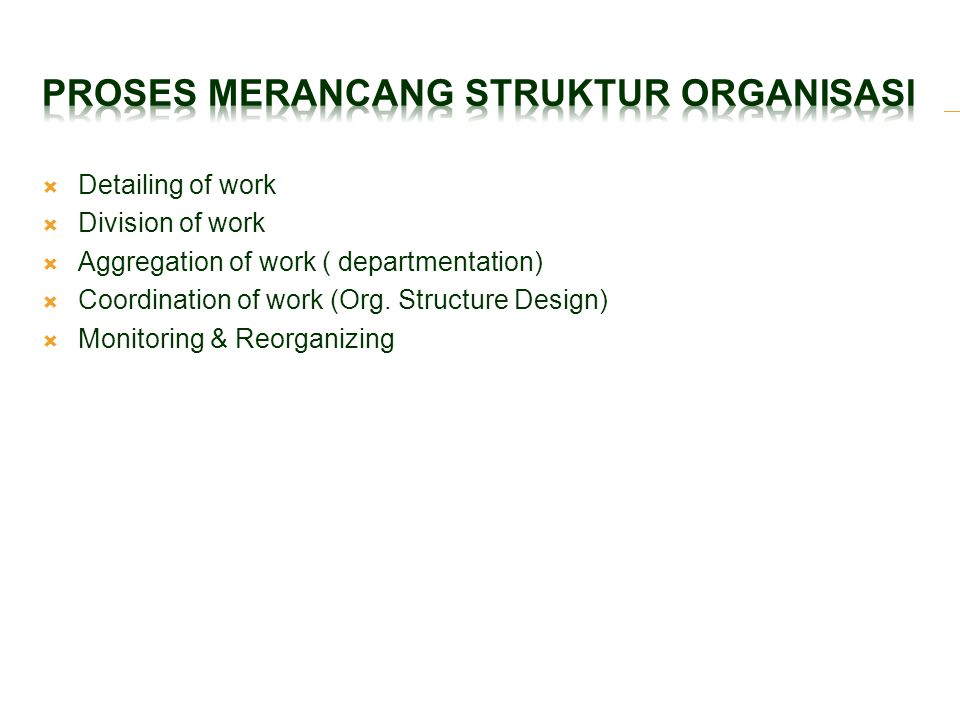  Detailing of work  Division of work  Aggregation of work ( departmentation)  Coordination of work (Org. Structure Design)  Monitoring & Reorgani