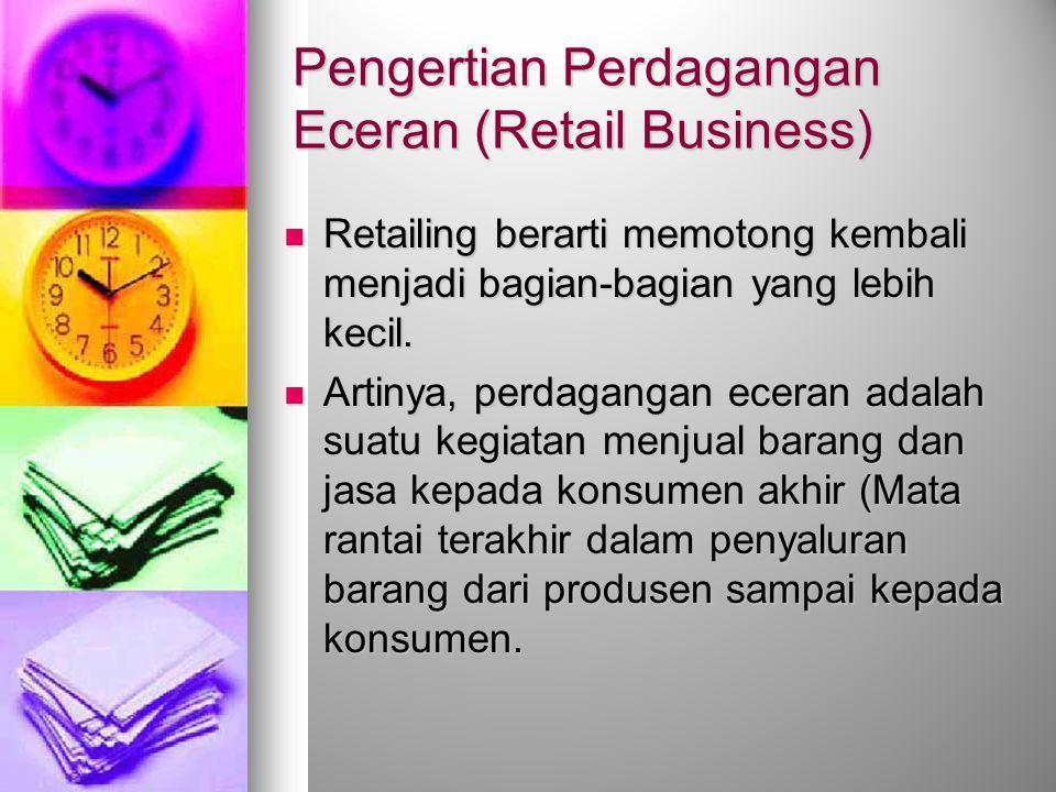 Pengertian Perdagangan Eceran (Retail Business) Retailing berarti memotong kembali menjadi bagian-bagian yang lebih kecil. Retailing berarti memotong