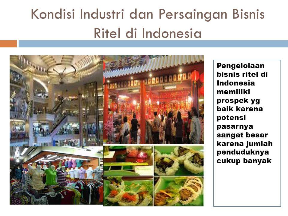 Kondisi Industri dan Persaingan Bisnis Ritel di Indonesia Pengelolaan bisnis ritel di Indonesia memiliki prospek yg baik karena potensi pasarnya sanga