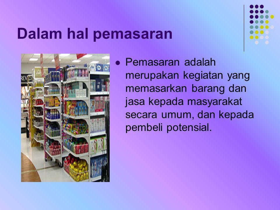 Dalam hal pemasaran Pemasaran adalah merupakan kegiatan yang memasarkan barang dan jasa kepada masyarakat secara umum, dan kepada pembeli potensial.