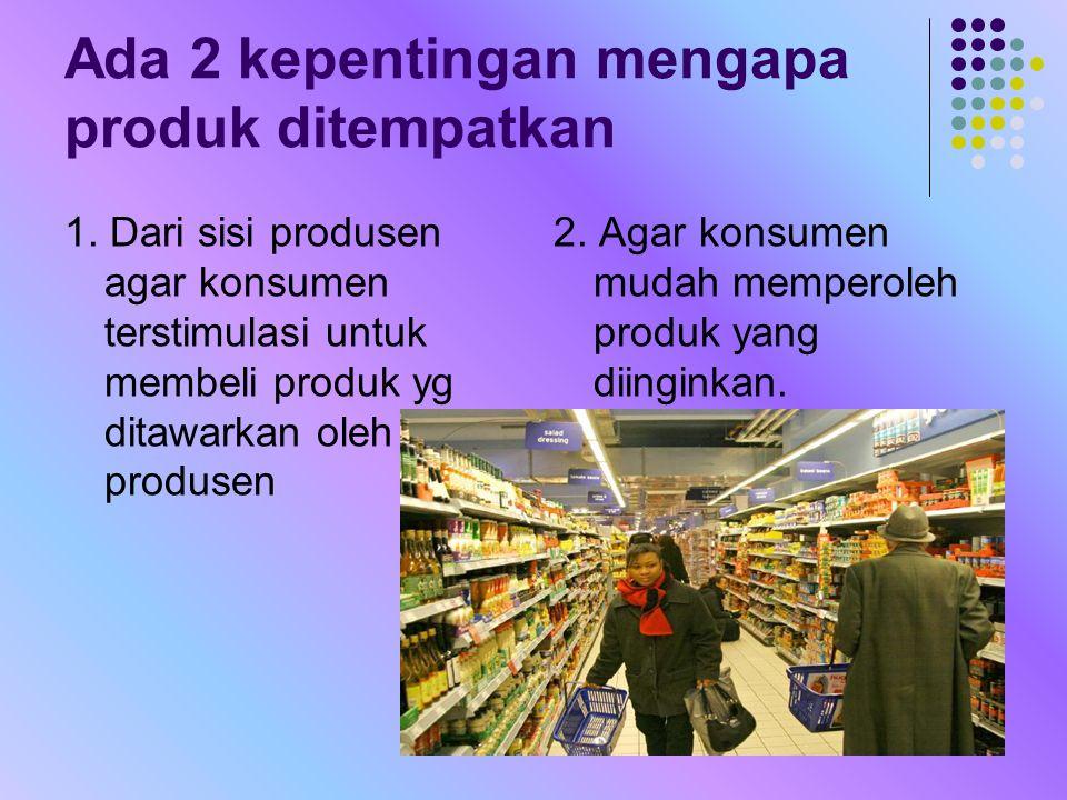 Ada 2 kepentingan mengapa produk ditempatkan 1. Dari sisi produsen agar konsumen terstimulasi untuk membeli produk yg ditawarkan oleh produsen 2. Agar