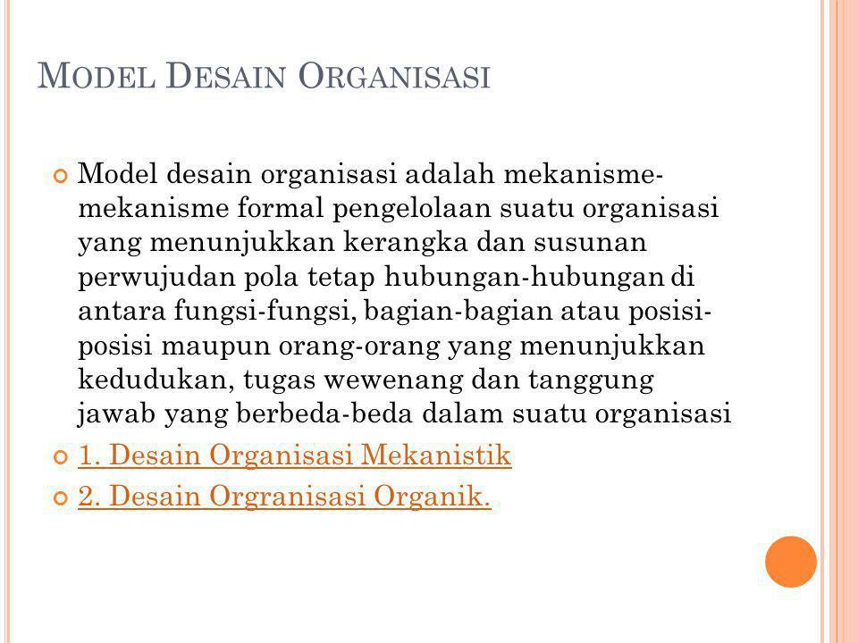M ODEL D ESAIN O RGANISASI Model desain organisasi adalah mekanisme- mekanisme formal pengelolaan suatu organisasi yang menunjukkan kerangka dan susun