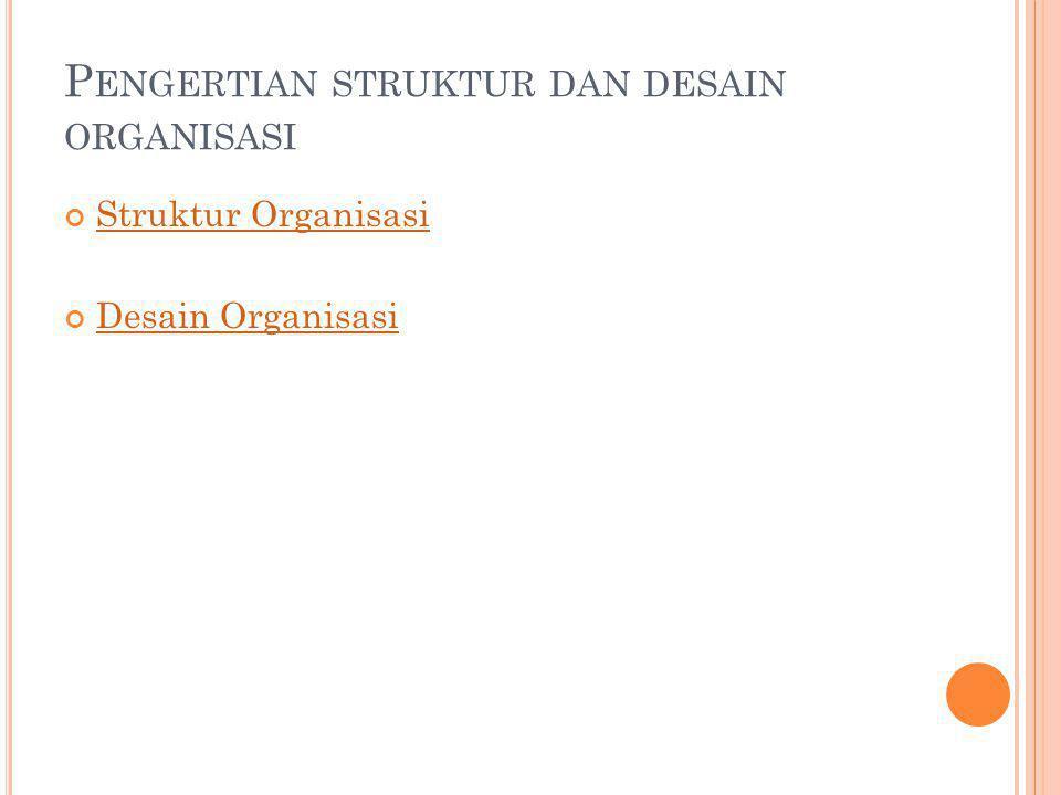 P ENGERTIAN STRUKTUR DAN DESAIN ORGANISASI Struktur Organisasi Desain Organisasi