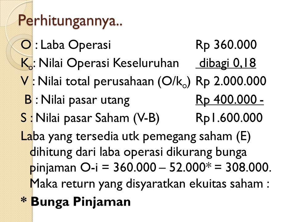 Perhitungannya.. O : Laba Operasi Rp 360.000 K o : Nilai Operasi Keseluruhan dibagi 0,18 V : Nilai total perusahaan (O/k o )Rp 2.000.000 B : Nilai pas