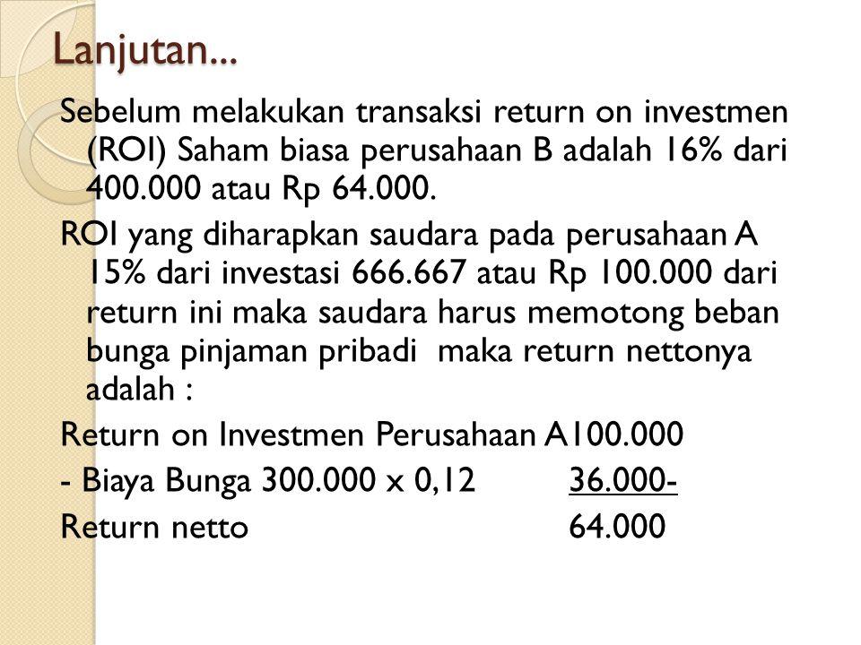 Lanjutan... Sebelum melakukan transaksi return on investmen (ROI) Saham biasa perusahaan B adalah 16% dari 400.000 atau Rp 64.000. ROI yang diharapkan