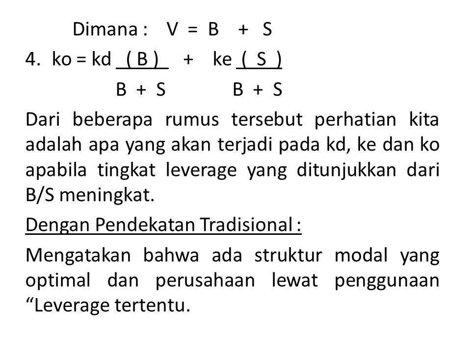 Dimana : V = B + S 4.ko = kd ( B ) + ke ( S ) B + S B + S Dari beberapa rumus tersebut perhatian kita adalah apa yang akan terjadi pada kd, ke dan ko apabila tingkat leverage yang ditunjukkan dari B/S meningkat.