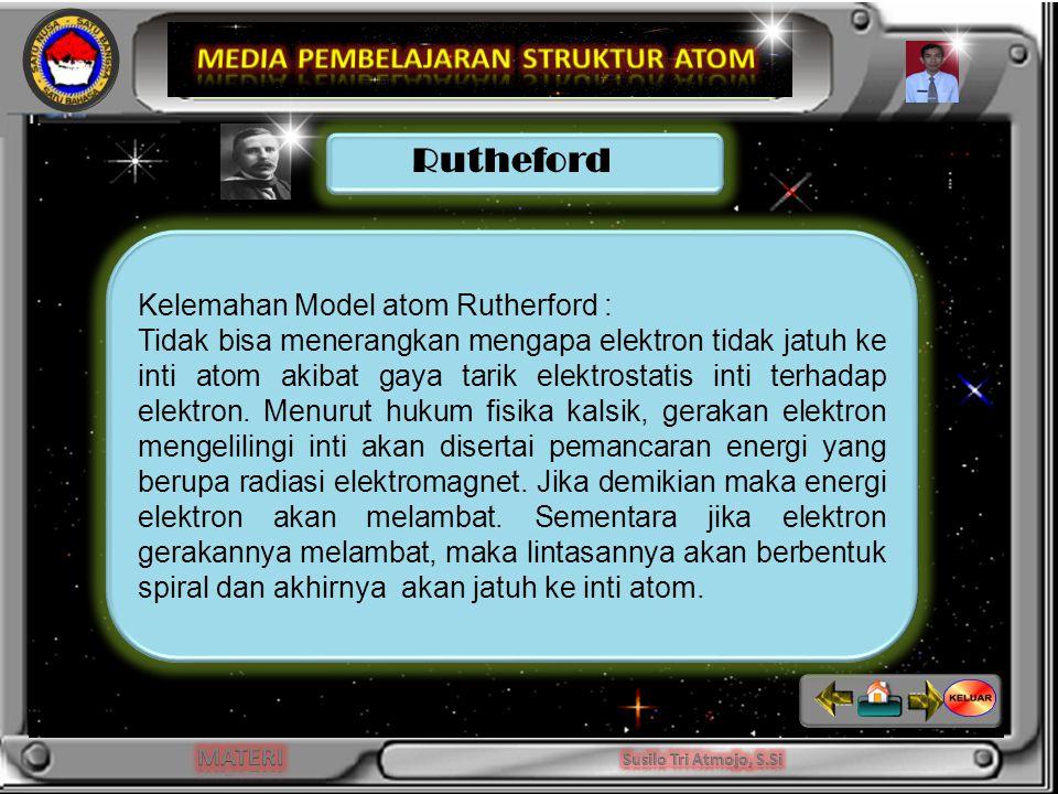 INDIKATOR Kelemahan Model atom Rutherford : Tidak bisa menerangkan mengapa elektron tidak jatuh ke inti atom akibat gaya tarik elektrostatis inti terhadap elektron.