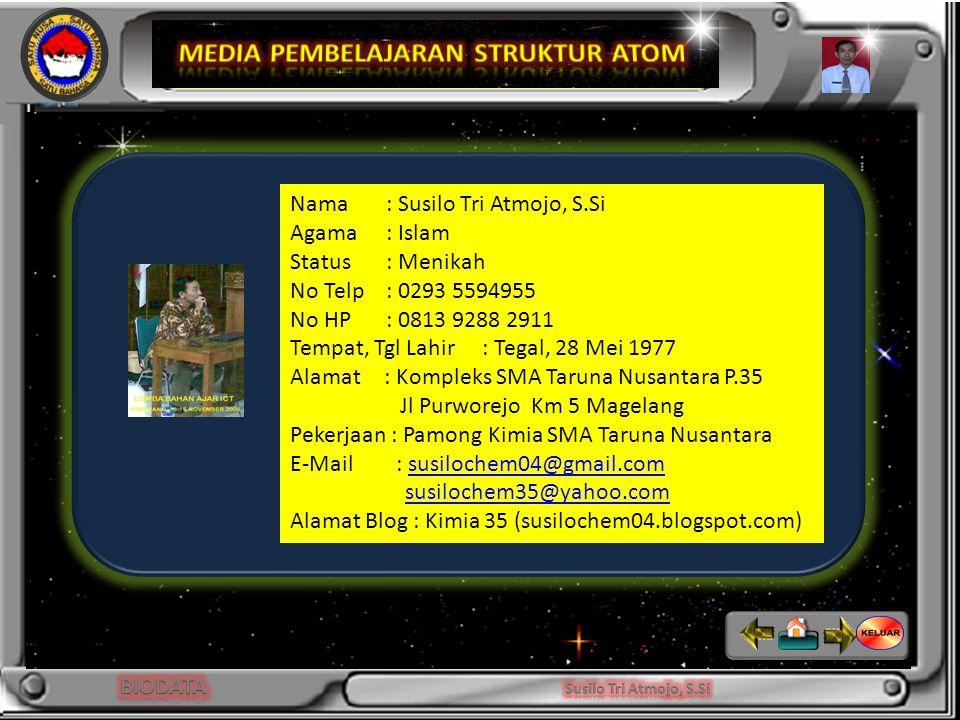 Niels Bohr Nama : Susilo Tri Atmojo, S.Si Agama : Islam Status : Menikah No Telp: 0293 5594955 No HP: 0813 9288 2911 Tempat, Tgl Lahir: Tegal, 28 Mei 1977 Alamat : Kompleks SMA Taruna Nusantara P.35 Jl Purworejo Km 5 Magelang Pekerjaan : Pamong Kimia SMA Taruna Nusantara E-Mail : susilochem04@gmail.comsusilochem04@gmail.com susilochem35@yahoo.com Alamat Blog : Kimia 35 (susilochem04.blogspot.com)