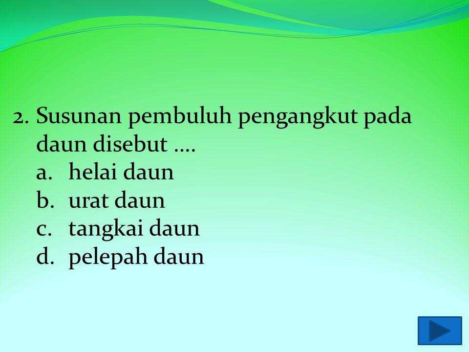 1. Contoh daun yang memiliki bagian- bagian lengkap adalah …. a.daun pisang b.daun jambu c.daun mangga d.daun rambutan