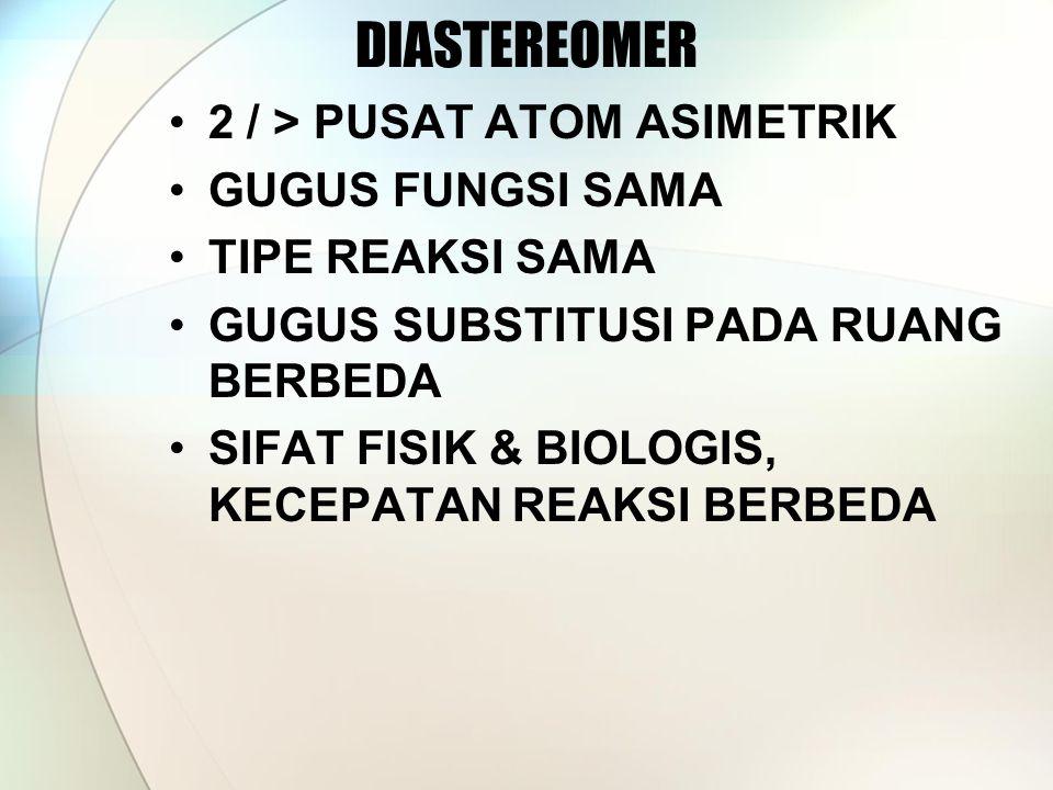 DIASTEREOMER 2 / > PUSAT ATOM ASIMETRIK GUGUS FUNGSI SAMA TIPE REAKSI SAMA GUGUS SUBSTITUSI PADA RUANG BERBEDA SIFAT FISIK & BIOLOGIS, KECEPATAN REAKSI BERBEDA