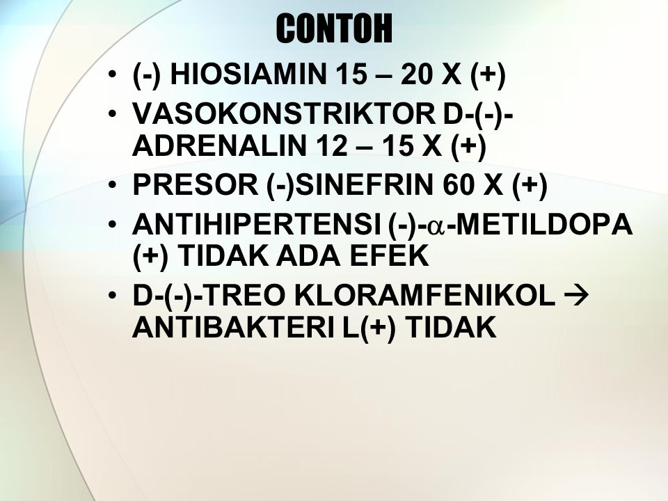 CONTOH (-) HIOSIAMIN 15 – 20 X (+) VASOKONSTRIKTOR D-(-)- ADRENALIN 12 – 15 X (+) PRESOR (-)SINEFRIN 60 X (+) ANTIHIPERTENSI (-)-  -METILDOPA (+) TIDAK ADA EFEK D-(-)-TREO KLORAMFENIKOL  ANTIBAKTERI L(+) TIDAK