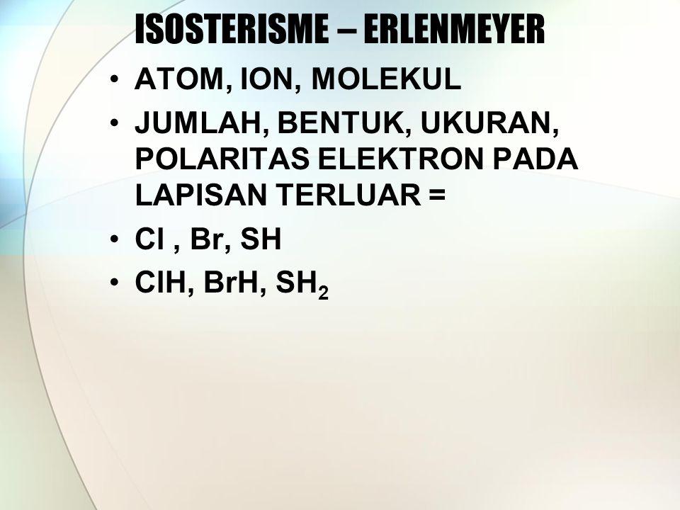 ISOSTERISME – ERLENMEYER ATOM, ION, MOLEKUL JUMLAH, BENTUK, UKURAN, POLARITAS ELEKTRON PADA LAPISAN TERLUAR = Cl, Br, SH ClH, BrH, SH 2