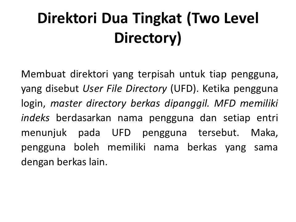Direktori Dua Tingkat (Two Level Directory) Membuat direktori yang terpisah untuk tiap pengguna, yang disebut User File Directory (UFD). Ketika penggu