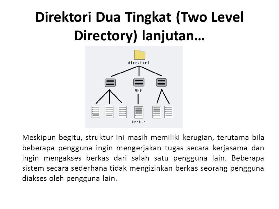 Direktori Dua Tingkat (Two Level Directory) lanjutan… Meskipun begitu, struktur ini masih memiliki kerugian, terutama bila beberapa pengguna ingin mengerjakan tugas secara kerjasama dan ingin mengakses berkas dari salah satu pengguna lain.