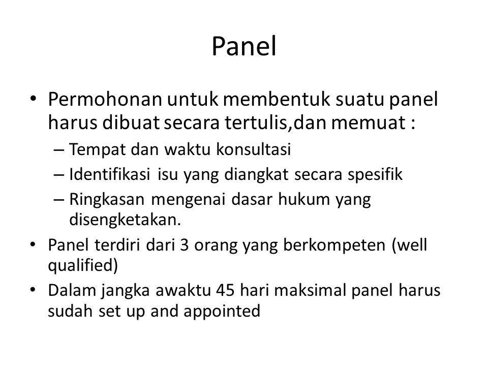 Panel Permohonan untuk membentuk suatu panel harus dibuat secara tertulis,dan memuat : – Tempat dan waktu konsultasi – Identifikasi isu yang diangkat secara spesifik – Ringkasan mengenai dasar hukum yang disengketakan.