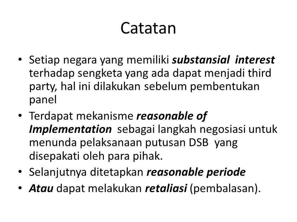 Catatan Setiap negara yang memiliki substansial interest terhadap sengketa yang ada dapat menjadi third party, hal ini dilakukan sebelum pembentukan panel Terdapat mekanisme reasonable of Implementation sebagai langkah negosiasi untuk menunda pelaksanaan putusan DSB yang disepakati oleh para pihak.