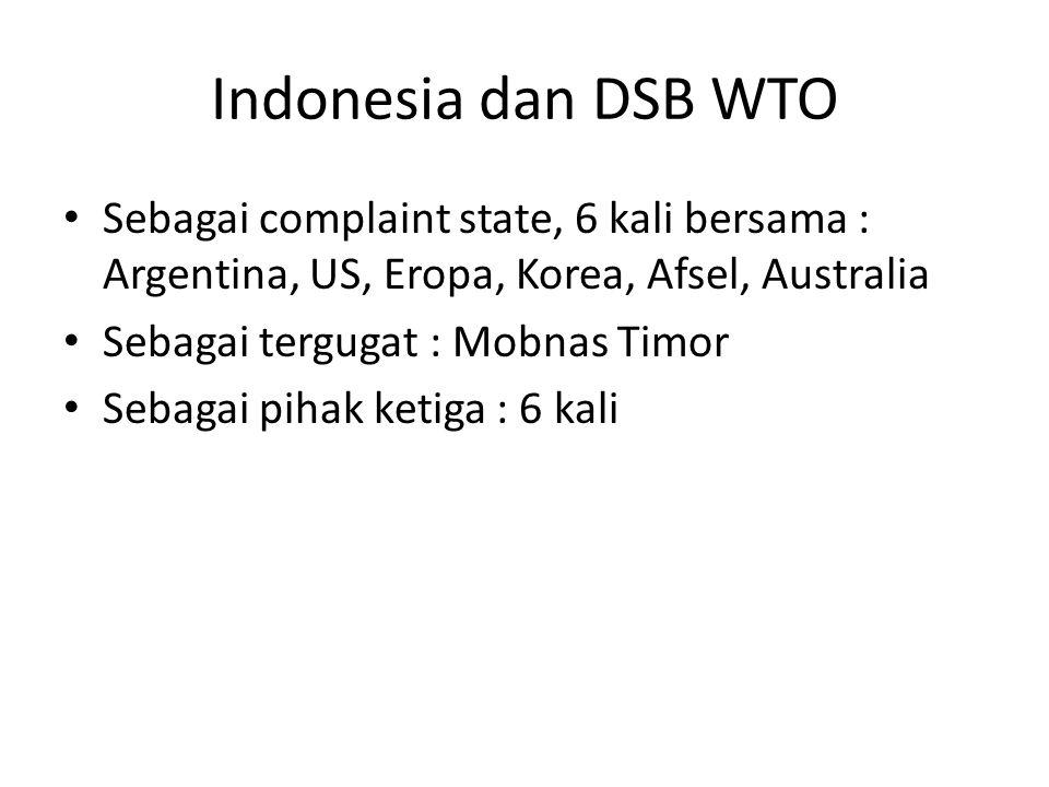 Indonesia dan DSB WTO Sebagai complaint state, 6 kali bersama : Argentina, US, Eropa, Korea, Afsel, Australia Sebagai tergugat : Mobnas Timor Sebagai pihak ketiga : 6 kali