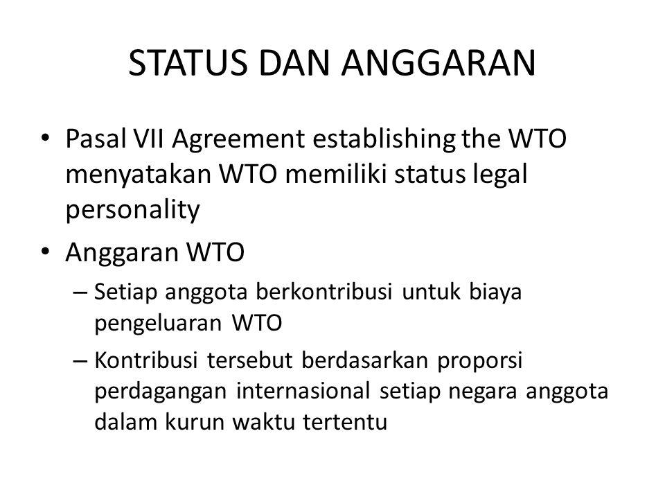 STATUS DAN ANGGARAN Pasal VII Agreement establishing the WTO menyatakan WTO memiliki status legal personality Anggaran WTO – Setiap anggota berkontribusi untuk biaya pengeluaran WTO – Kontribusi tersebut berdasarkan proporsi perdagangan internasional setiap negara anggota dalam kurun waktu tertentu