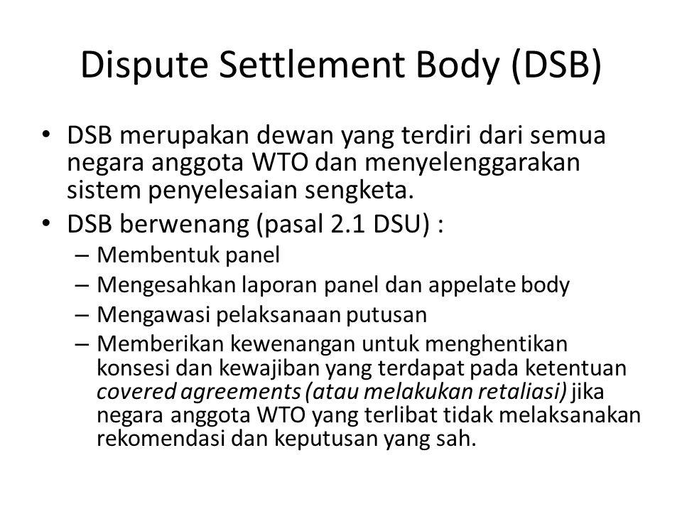 Dispute Settlement Body (DSB) DSB merupakan dewan yang terdiri dari semua negara anggota WTO dan menyelenggarakan sistem penyelesaian sengketa.