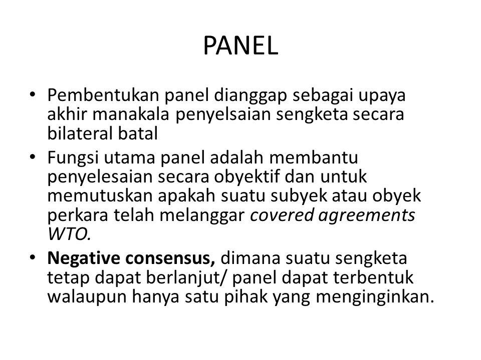 PANEL Pembentukan panel dianggap sebagai upaya akhir manakala penyelsaian sengketa secara bilateral batal Fungsi utama panel adalah membantu penyelesaian secara obyektif dan untuk memutuskan apakah suatu subyek atau obyek perkara telah melanggar covered agreements WTO.