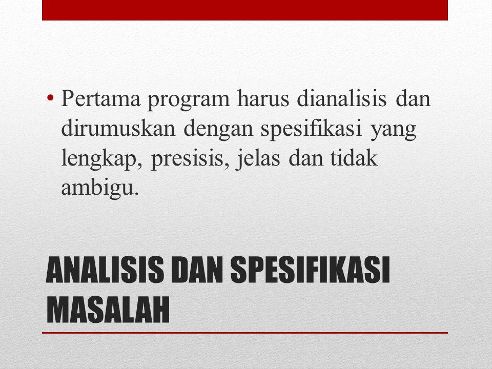 ANALISIS DAN SPESIFIKASI MASALAH Pertama program harus dianalisis dan dirumuskan dengan spesifikasi yang lengkap, presisis, jelas dan tidak ambigu.