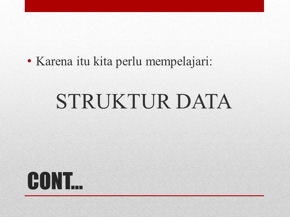 CONT… Karena itu kita perlu mempelajari: STRUKTUR DATA