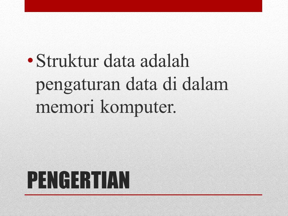 PENGERTIAN Struktur data adalah pengaturan data di dalam memori komputer.