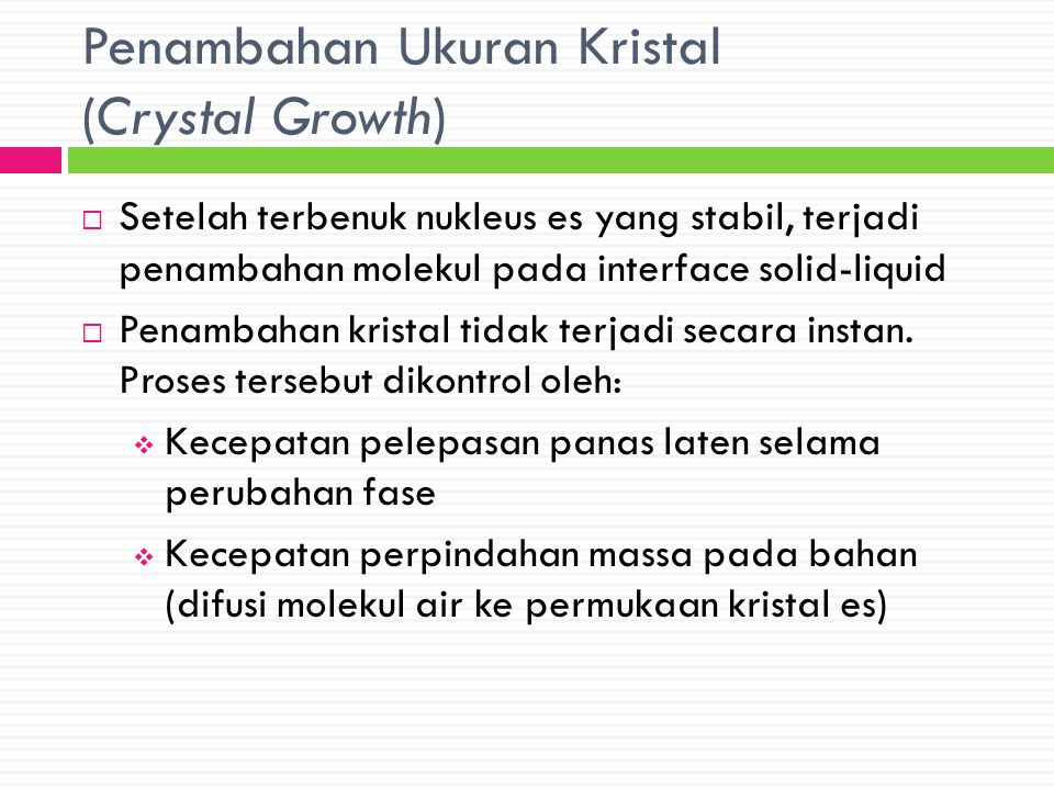 Kecepatan Pembekuan (Freezing Rate)  Menentukan ukuran kristal es yang terbentuk  Semakin cepat, semakin banyak nukleasi yang terjadi  Merupakan kecepatan rata-rata pembentukan kristal es dalam kaitannya dengan pengeluaran panas dari bahan  Didefinisikan juga sebagai rasio antara jarak minimum dari permukaan hingga ke pusat produk dengan waktu yang diperlukan oleh permukaan untuk mencapai suhu 0 o C dengan suhu pusat 10 o lebih rendah dari suhu dimulainya pembentukan kristal es (Int'l institute of Refrigeration)