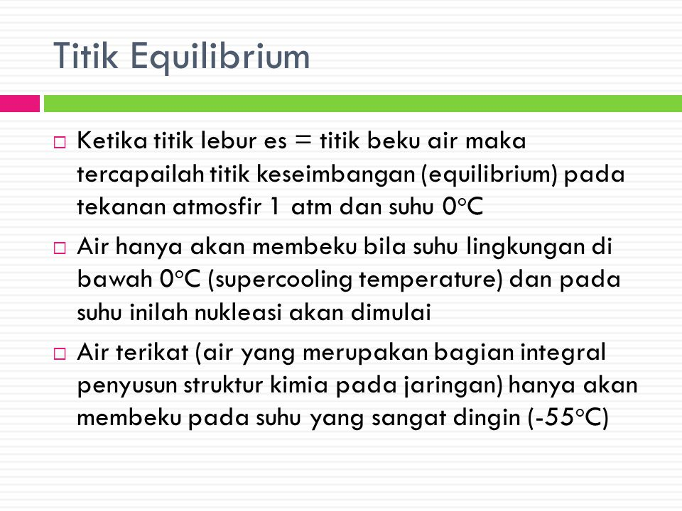 Titik Equilibrium  Ketika titik lebur es = titik beku air maka tercapailah titik keseimbangan (equilibrium) pada tekanan atmosfir 1 atm dan suhu 0 o