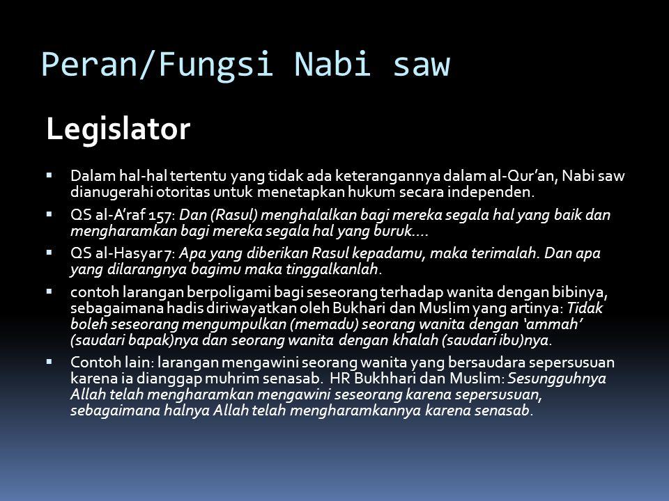 Peran/Fungsi Nabi saw Legislator  Dalam hal-hal tertentu yang tidak ada keterangannya dalam al-Qur'an, Nabi saw dianugerahi otoritas untuk menetapkan hukum secara independen.