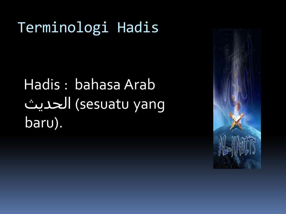 Terminologi Hadis Ulama hadis: Segala apa yang disandarkan kepada Nabi saw baik dalam bentuk perkataan, perbuatan, persetujuan ( تقرير ), sifat, atau sejarah hidup.