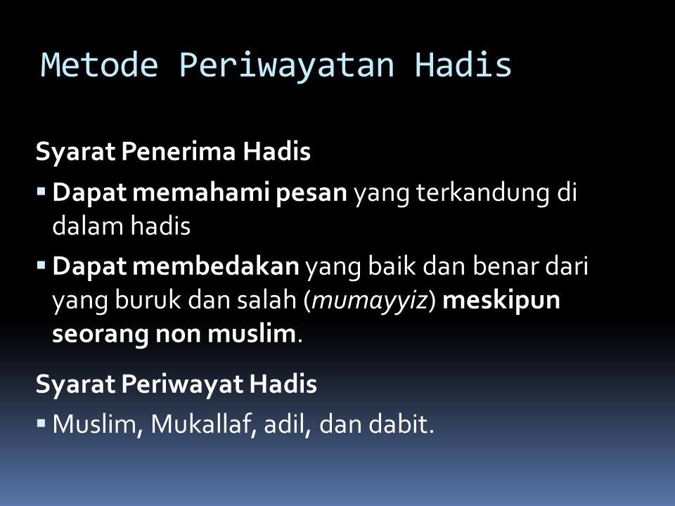 Metode Periwayatan Hadis Syarat Penerima Hadis  Dapat memahami pesan yang terkandung di dalam hadis  Dapat membedakan yang baik dan benar dari yang buruk dan salah (mumayyiz) meskipun seorang non muslim.
