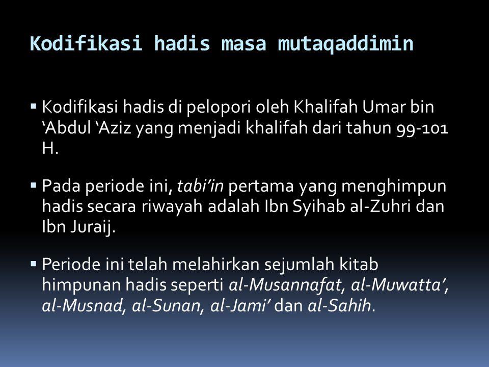 Kodifikasi hadis masa mutaqaddimin  Kodifikasi hadis di pelopori oleh Khalifah Umar bin 'Abdul 'Aziz yang menjadi khalifah dari tahun 99-101 H.