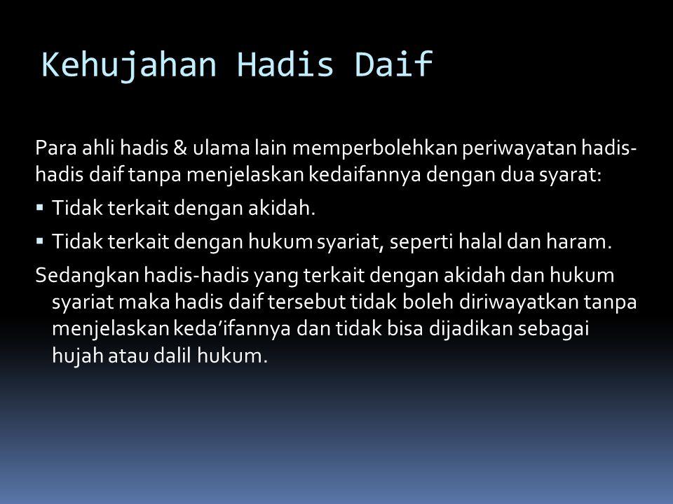 Kehujahan Hadis Daif Para ahli hadis & ulama lain memperbolehkan periwayatan hadis- hadis daif tanpa menjelaskan kedaifannya dengan dua syarat:  Tidak terkait dengan akidah.
