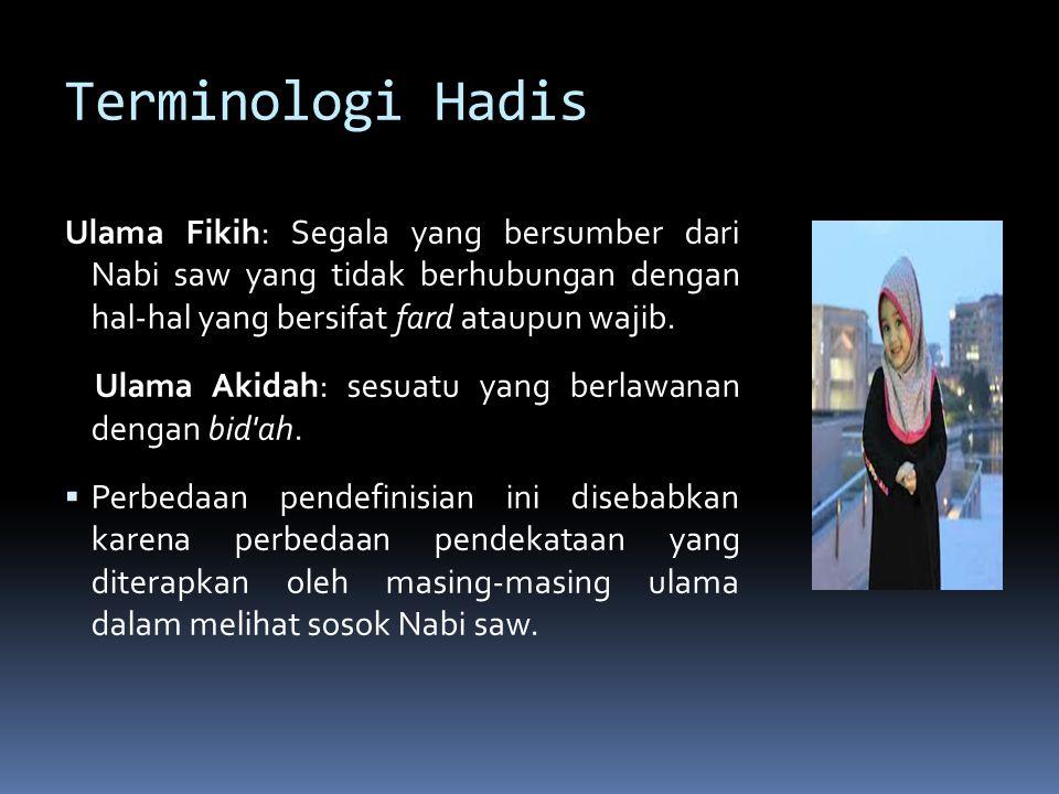 Sinonim Hadis (1) Al-Sunnah Segala yang diriwayatkan dari Nabi saw, baik berupa perkataan, perbuatan, ketetapan, maupun sifat/keadaan Tidak ada perbedaan antara pengertian hadis dan sunnah, sebagaimana dianut oleh mayoritas ulama