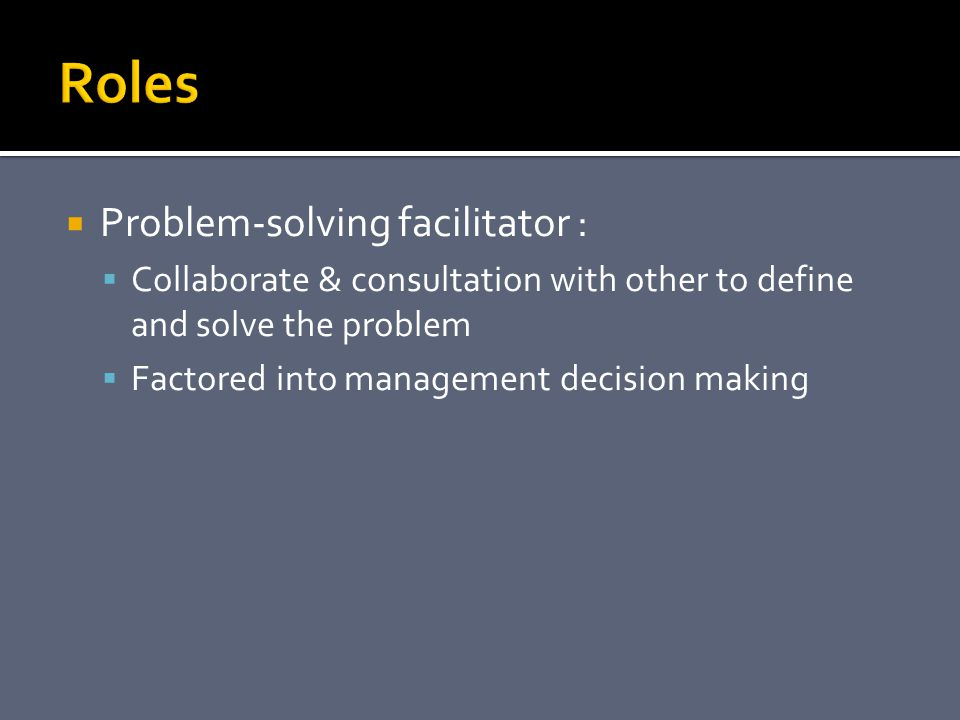  Problem-solving facilitator :  Collaborate & consultation with other to define and solve the problem  Factored into management decision making